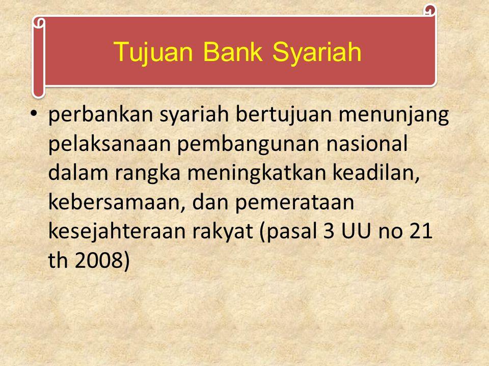 perbankan syariah bertujuan menunjang pelaksanaan pembangunan nasional dalam rangka meningkatkan keadilan, kebersamaan, dan pemerataan kesejahteraan rakyat (pasal 3 UU no 21 th 2008) Tujuan Bank Syariah