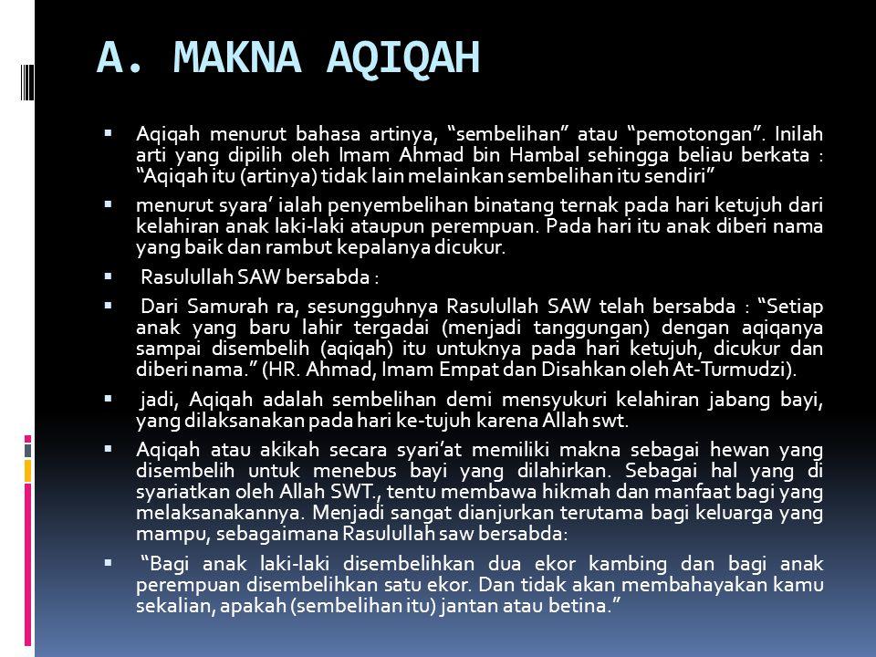 """A. MAKNA AQIQAH  Aqiqah menurut bahasa artinya, """"sembelihan"""" atau """"pemotongan"""". Inilah arti yang dipilih oleh Imam Ahmad bin Hambal sehingga beliau b"""