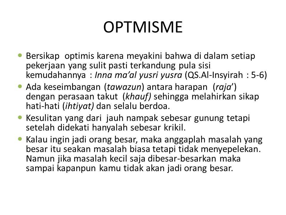 OPTMISME Bersikap optimis karena meyakini bahwa di dalam setiap pekerjaan yang sulit pasti terkandung pula sisi kemudahannya : Inna ma'al yusri yusra (QS.Al-Insyirah : 5-6) Ada keseimbangan (tawazun) antara harapan (raja') dengan perasaan takut (khauf) sehingga melahirkan sikap hati-hati (ihtiyat) dan selalu berdoa.
