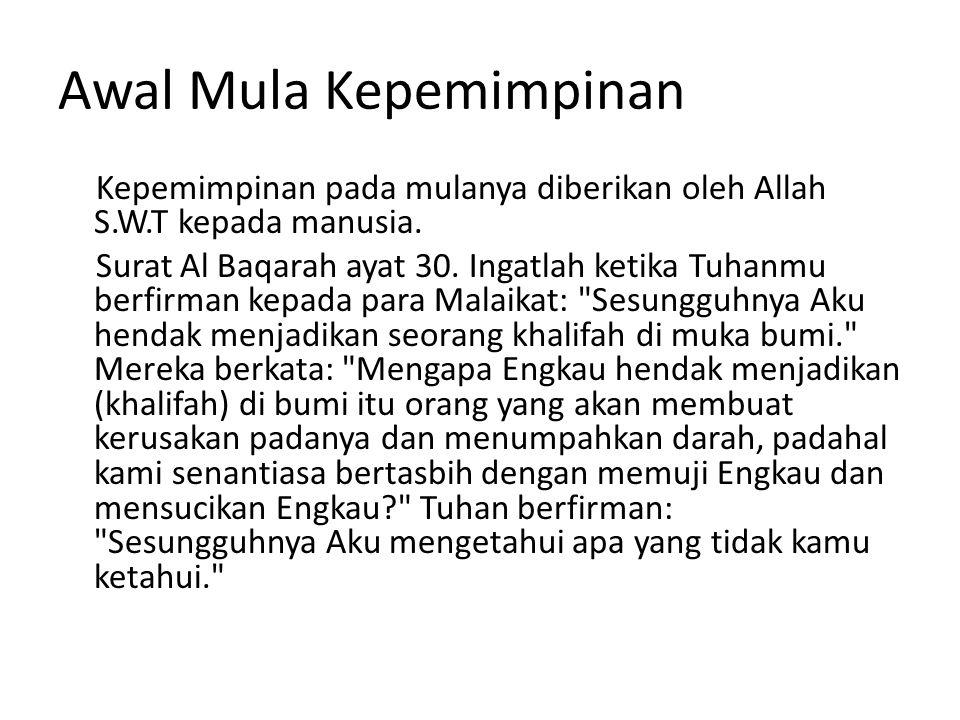 Awal Mula Kepemimpinan Kepemimpinan pada mulanya diberikan oleh Allah S.W.T kepada manusia. Surat Al Baqarah ayat 30. Ingatlah ketika Tuhanmu berfirma