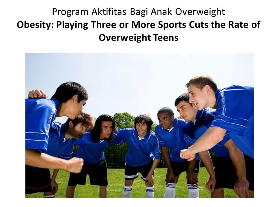 Program Aktifitas Bagi Anak Overweight Obesity: Playing Three or More Sports Cuts the Rate of Overweight Teens