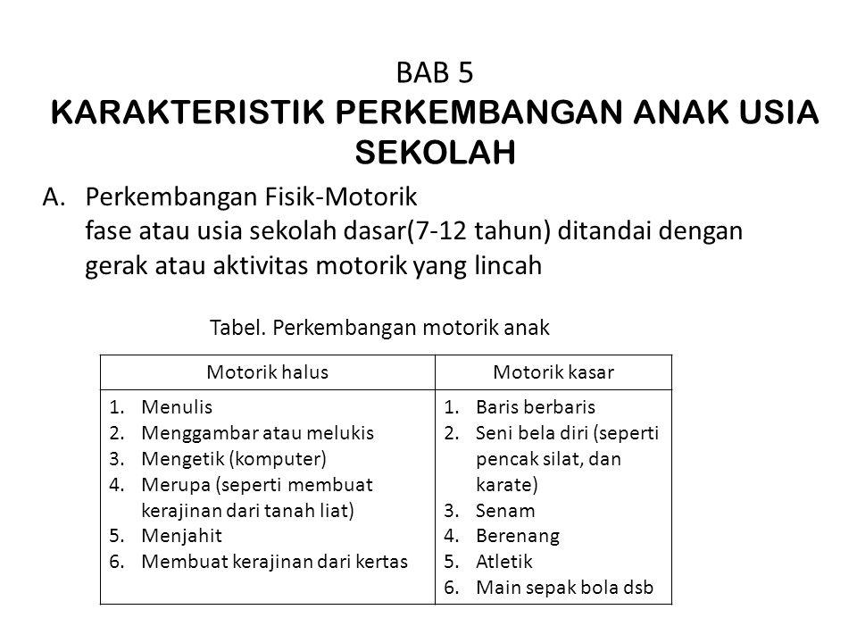 BAB 5 KARAKTERISTIK PERKEMBANGAN ANAK USIA SEKOLAH A.Perkembangan Fisik-Motorik fase atau usia sekolah dasar(7-12 tahun) ditandai dengan gerak atau ak
