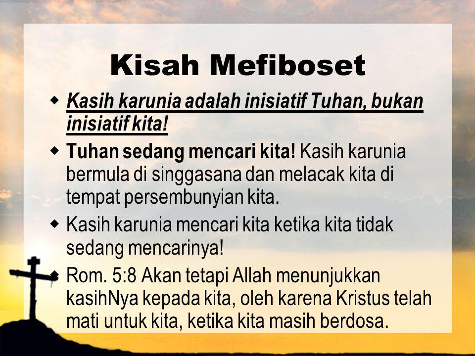 Kisah Mefiboset  Kasih karunia adalah inisiatif Tuhan, bukan inisiatif kita!  Tuhan sedang mencari kita! Kasih karunia bermula di singgasana dan mel