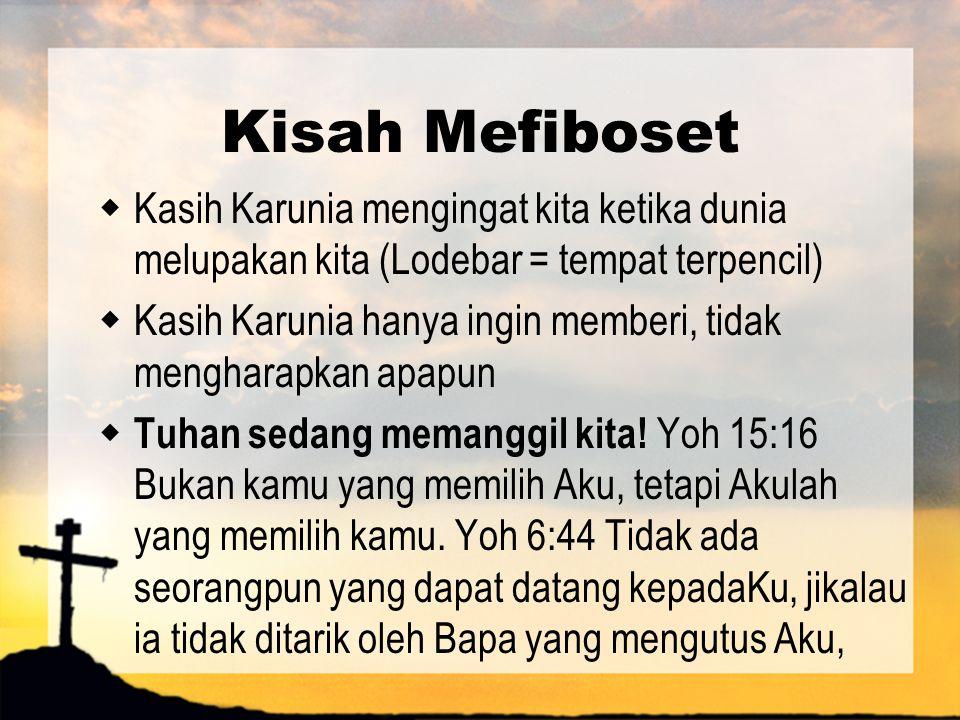 Kisah Mefiboset  Kasih Karunia mengingat kita ketika dunia melupakan kita (Lodebar = tempat terpencil)  Kasih Karunia hanya ingin memberi, tidak men
