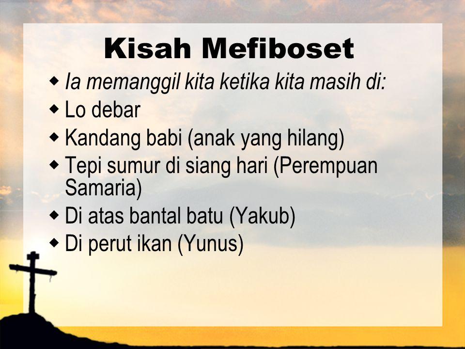Kisah Mefiboset  Ia memanggil kita ketika kita masih di:  Lo debar  Kandang babi (anak yang hilang)  Tepi sumur di siang hari (Perempuan Samaria)