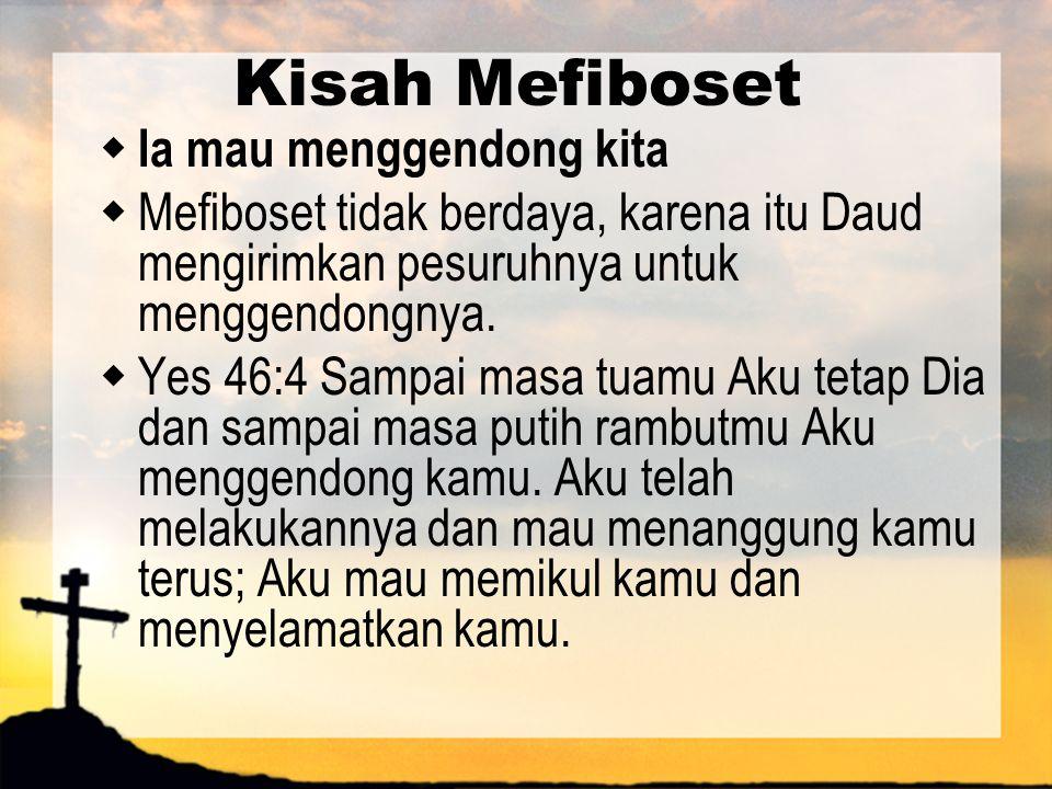 Kisah Mefiboset  Ia mau menggendong kita  Mefiboset tidak berdaya, karena itu Daud mengirimkan pesuruhnya untuk menggendongnya.  Yes 46:4 Sampai ma