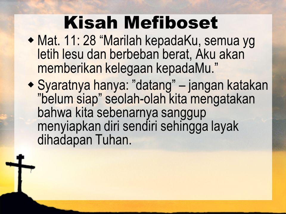 """Kisah Mefiboset  Mat. 11: 28 """"Marilah kepadaKu, semua yg letih lesu dan berbeban berat, Aku akan memberikan kelegaan kepadaMu.""""  Syaratnya hanya: """"d"""