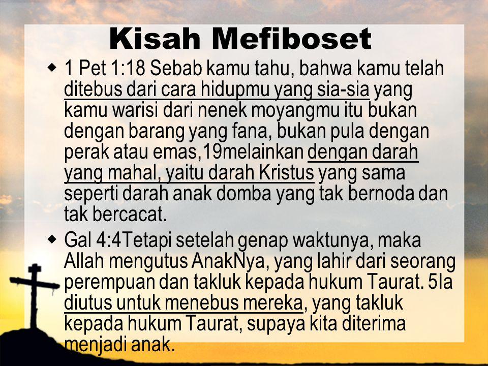 Kisah Mefiboset  1 Pet 1:18 Sebab kamu tahu, bahwa kamu telah ditebus dari cara hidupmu yang sia-sia yang kamu warisi dari nenek moyangmu itu bukan d