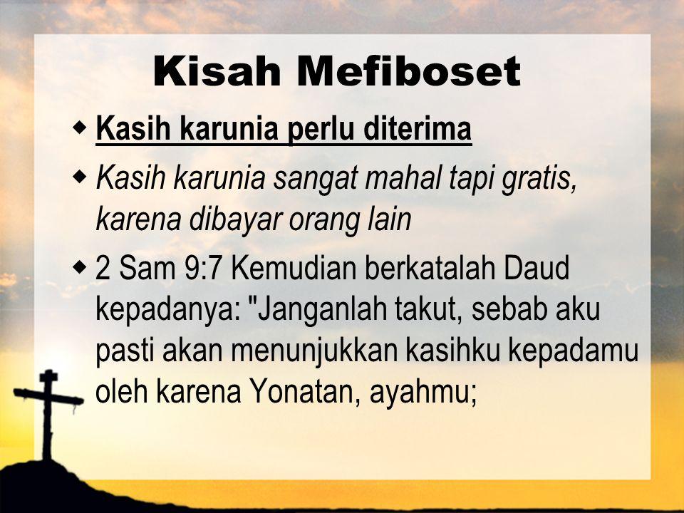 Kisah Mefiboset  Kasih karunia perlu diterima  Kasih karunia sangat mahal tapi gratis, karena dibayar orang lain  2 Sam 9:7 Kemudian berkatalah Dau