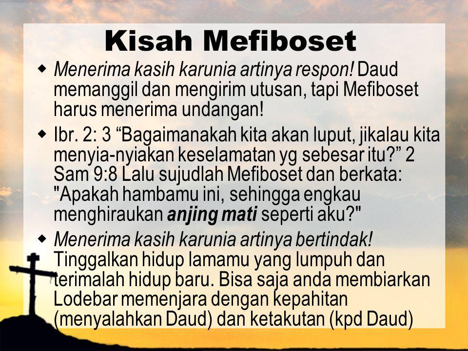 """Kisah Mefiboset  Menerima kasih karunia artinya respon! Daud memanggil dan mengirim utusan, tapi Mefiboset harus menerima undangan!  Ibr. 2: 3 """"Baga"""