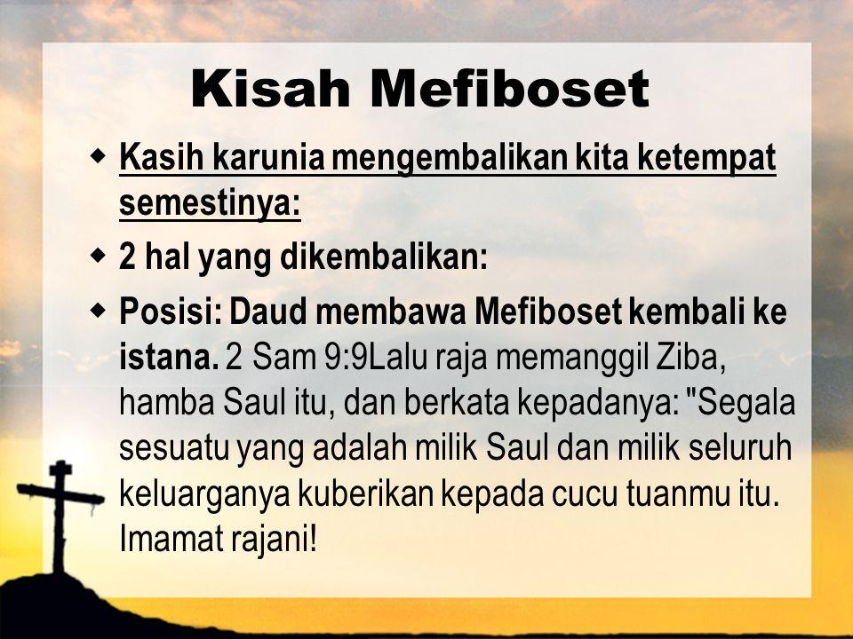 Kisah Mefiboset  Kasih karunia mengembalikan kita ketempat semestinya:  2 hal yang dikembalikan:  Posisi: Daud membawa Mefiboset kembali ke istana.