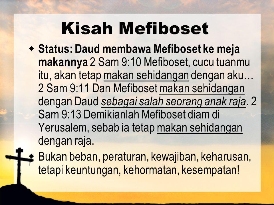 Kisah Mefiboset  Status: Daud membawa Mefiboset ke meja makannya 2 Sam 9:10 Mefiboset, cucu tuanmu itu, akan tetap makan sehidangan dengan aku… 2 Sam