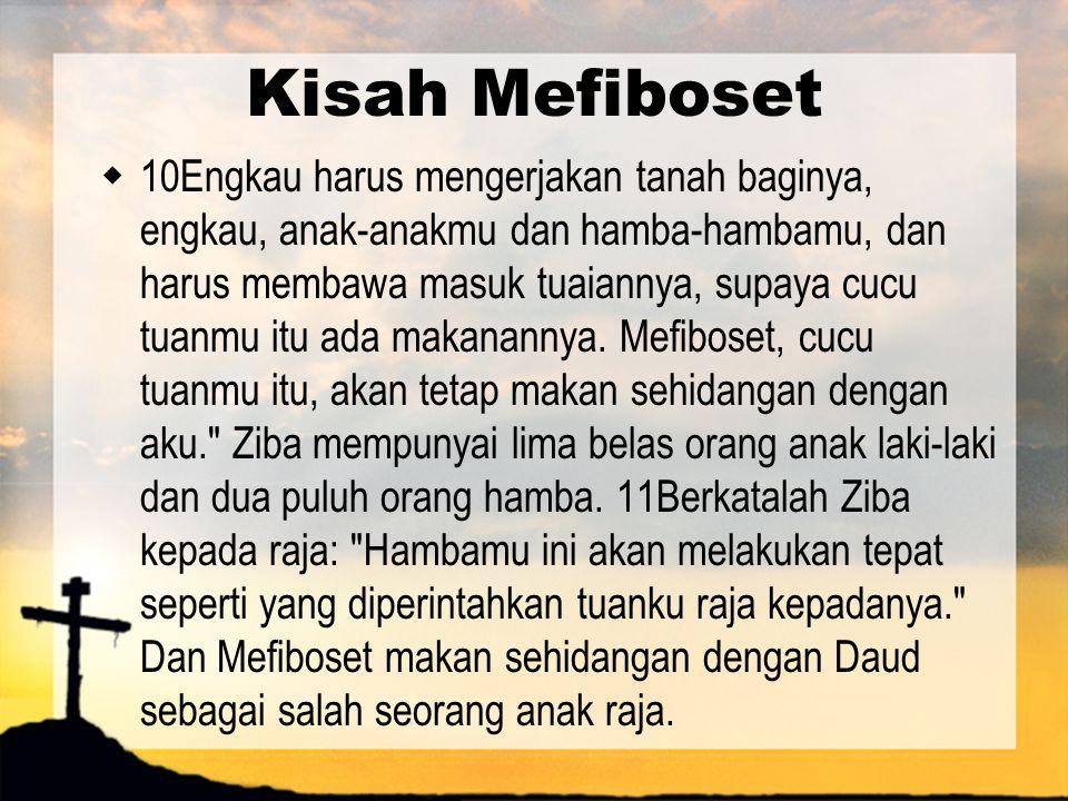 Kisah Mefiboset  10Engkau harus mengerjakan tanah baginya, engkau, anak-anakmu dan hamba-hambamu, dan harus membawa masuk tuaiannya, supaya cucu tuan