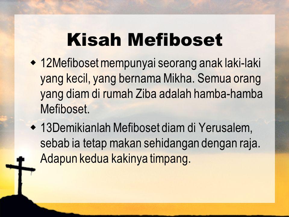Kisah Mefiboset  12Mefiboset mempunyai seorang anak laki-laki yang kecil, yang bernama Mikha. Semua orang yang diam di rumah Ziba adalah hamba-hamba