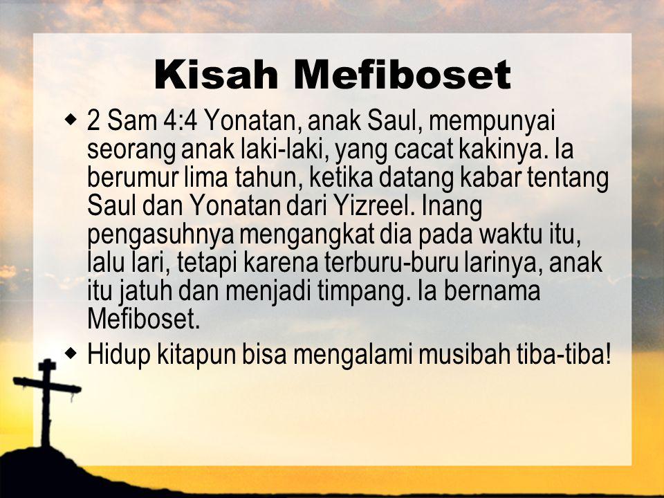 Kisah Mefiboset  2 Sam 4:4 Yonatan, anak Saul, mempunyai seorang anak laki-laki, yang cacat kakinya. Ia berumur lima tahun, ketika datang kabar tenta