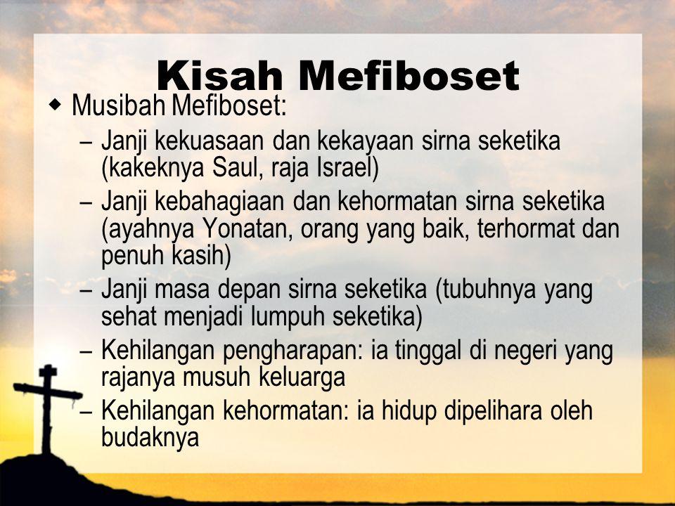 Kisah Mefiboset  Musibah Mefiboset: – Janji kekuasaan dan kekayaan sirna seketika (kakeknya Saul, raja Israel) – Janji kebahagiaan dan kehormatan sir