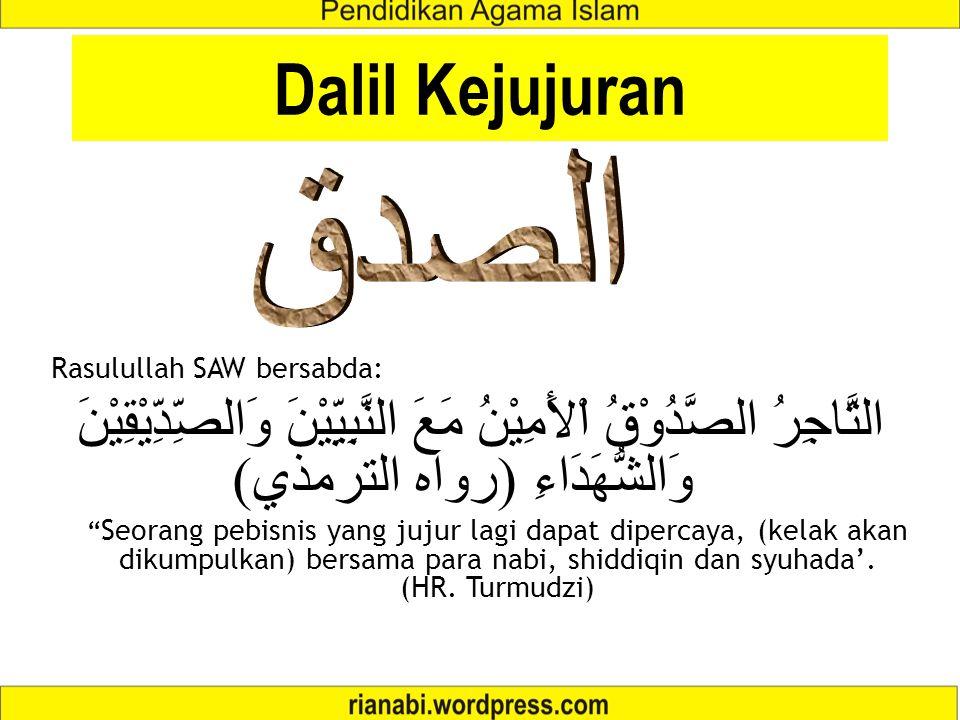 "Rasulullah SAW bersabda: التَّاجِرُ الصَّدُوْقُ اْلأَمِيْنُ مَعَ النَّبِيِّيْنَ وَالصِّدِّيْقِيْنَ وَالشُّهَدَاءِ ( رواه الترمذي ) "" Seorang pebisnis"