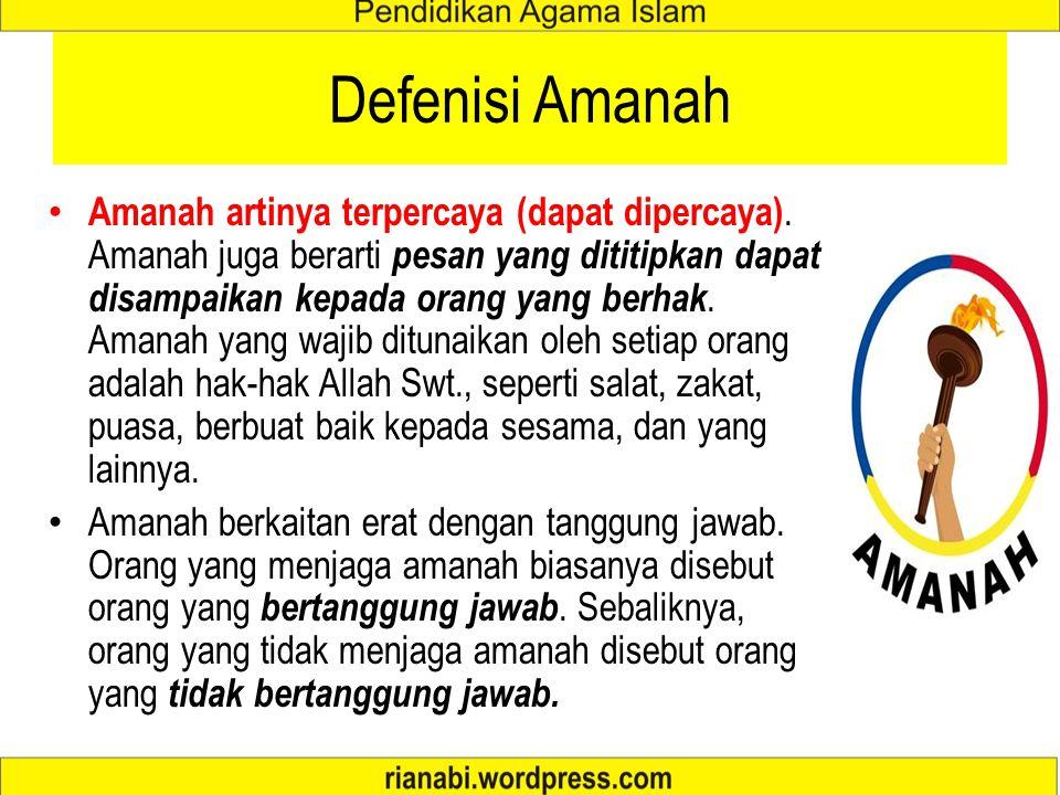 Defenisi Amanah Amanah artinya terpercaya (dapat dipercaya). Amanah juga berarti pesan yang dititipkan dapat disampaikan kepada orang yang berhak. Ama