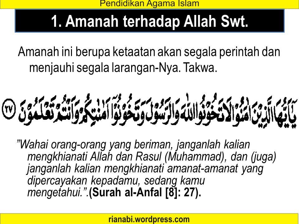 "1. Amanah terhadap Allah Swt. Amanah ini berupa ketaatan akan segala perintah dan menjauhi segala larangan-Nya. Takwa. ""Wahai orang-orang yang beriman"