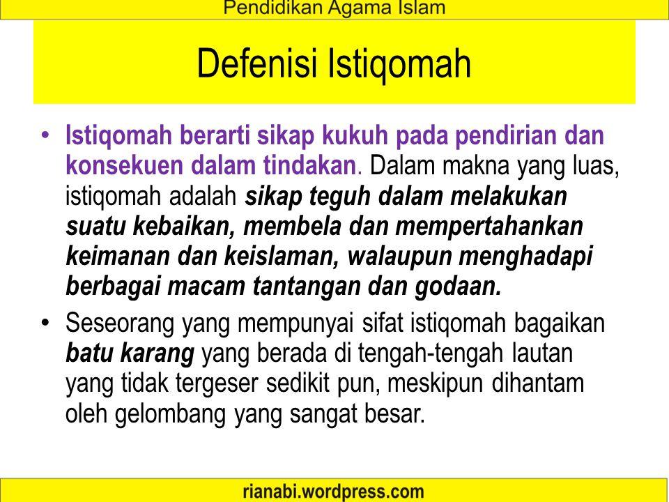 Defenisi Istiqomah Istiqomah berarti sikap kukuh pada pendirian dan konsekuen dalam tindakan. Dalam makna yang luas, istiqomah adalah sikap teguh dala