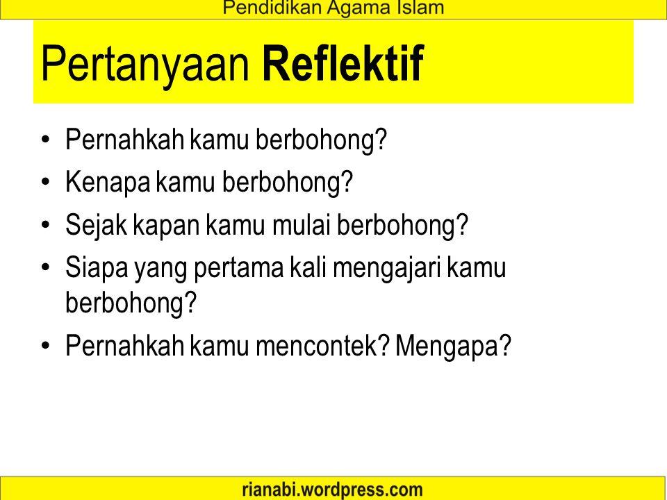 Pertanyaan Reflektif Pernahkah kamu berbohong? Kenapa kamu berbohong? Sejak kapan kamu mulai berbohong? Siapa yang pertama kali mengajari kamu berboho