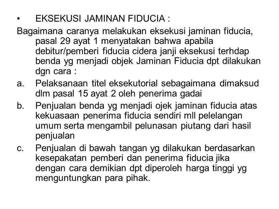 EKSEKUSI JAMINAN FIDUCIA : Bagaimana caranya melakukan eksekusi jaminan fiducia, pasal 29 ayat 1 menyatakan bahwa apabila debitur/pemberi fiducia cide