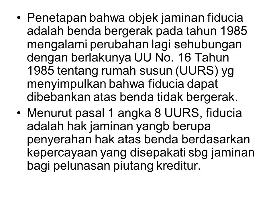 Penetapan bahwa objek jaminan fiducia adalah benda bergerak pada tahun 1985 mengalami perubahan lagi sehubungan dengan berlakunya UU No. 16 Tahun 1985