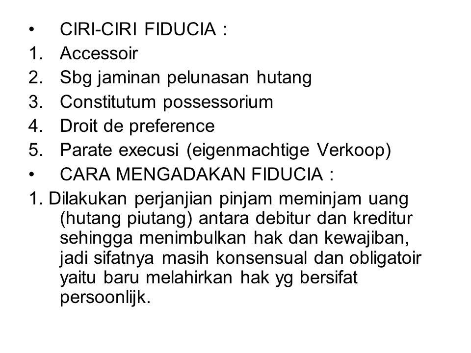 CIRI-CIRI FIDUCIA : 1.Accessoir 2.Sbg jaminan pelunasan hutang 3.Constitutum possessorium 4.Droit de preference 5.Parate execusi (eigenmachtige Verkoo