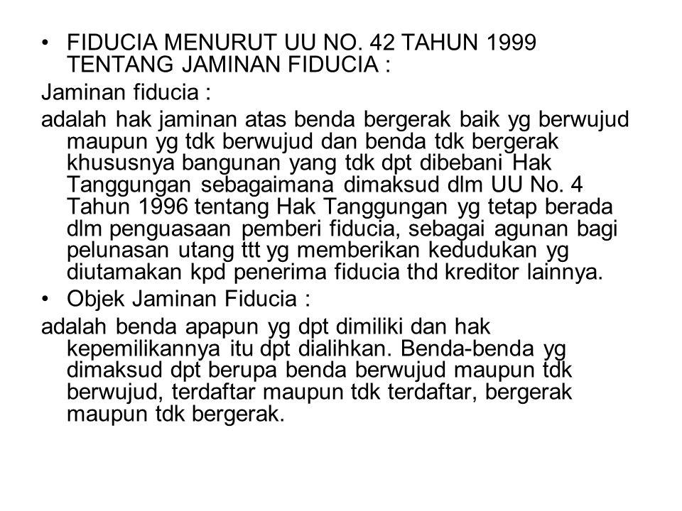 FIDUCIA MENURUT UU NO. 42 TAHUN 1999 TENTANG JAMINAN FIDUCIA : Jaminan fiducia : adalah hak jaminan atas benda bergerak baik yg berwujud maupun yg tdk