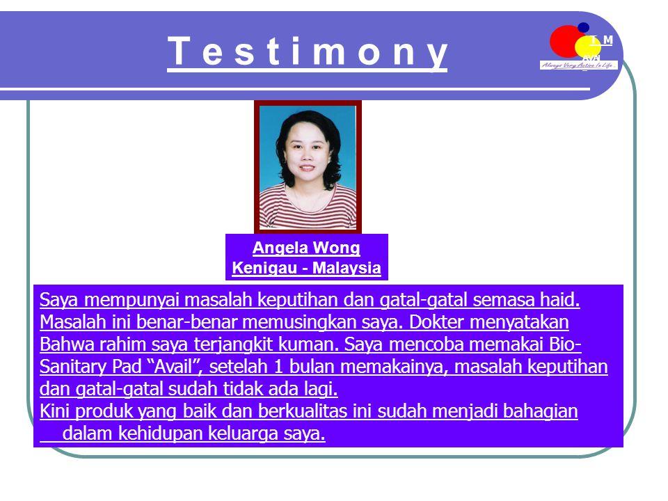 AVAI L T M EE-MDN T e s t i m o n y Angela Wong Kenigau - Malaysia Saya mempunyai masalah keputihan dan gatal-gatal semasa haid.