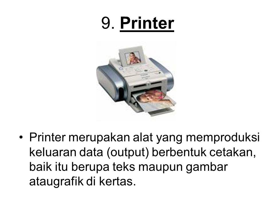 9. Printer Printer merupakan alat yang memproduksi keluaran data (output) berbentuk cetakan, baik itu berupa teks maupun gambar ataugrafik di kertas.