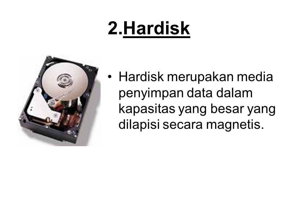 2.Hardisk Hardisk merupakan media penyimpan data dalam kapasitas yang besar yang dilapisi secara magnetis.