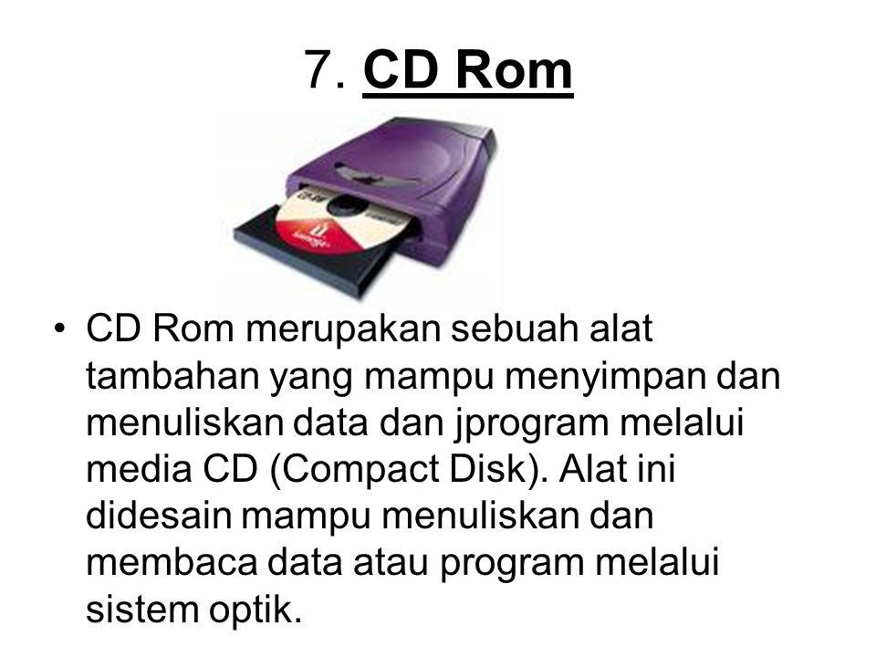 7. CD Rom CD Rom merupakan sebuah alat tambahan yang mampu menyimpan dan menuliskan data dan jprogram melalui media CD (Compact Disk). Alat ini didesa