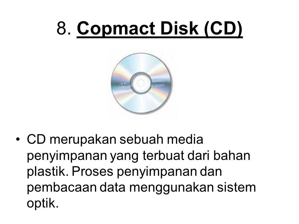 8. Copmact Disk (CD) CD merupakan sebuah media penyimpanan yang terbuat dari bahan plastik. Proses penyimpanan dan pembacaan data menggunakan sistem o