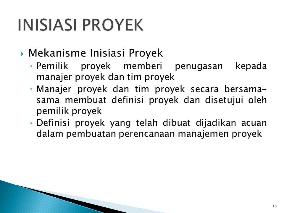  Mekanisme Inisiasi Proyek ◦ Pemilik proyek memberi penugasan kepada manajer proyek dan tim proyek ◦ Manajer proyek dan tim proyek secara bersama- sama membuat definisi proyek dan disetujui oleh pemilik proyek ◦ Definisi proyek yang telah dibuat dijadikan acuan dalam pembuatan perencanaan manajemen proyek 15