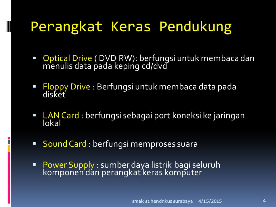 Perangkat Keras Pendukung  Optical Drive ( DVD RW): berfungsi untuk membaca dan menulis data pada keping cd/dvd  Floppy Drive : Berfungsi untuk memb
