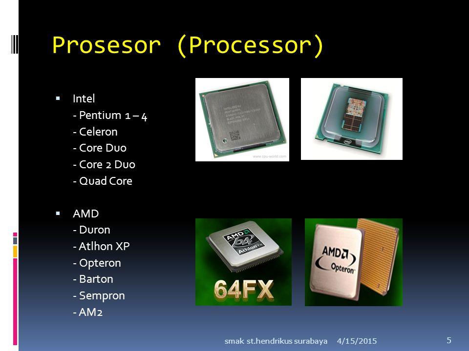 Prosesor (Processor)  Intel - Pentium 1 – 4 - Celeron - Core Duo - Core 2 Duo - Quad Core  AMD - Duron - Atlhon XP - Opteron - Barton - Sempron - AM