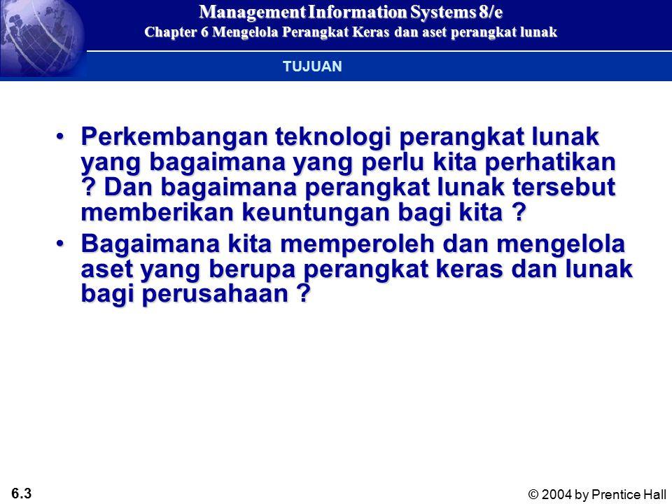 6.13 © 2004 by Prentice Hall Management Information Systems 8/e Chapter 6 Mengelola Perangkat Keras dan aset perangkat lunak Perangkat Keras dan Infrastruktur Teknologi Informasi RAM: (Random Access Memory) Mengakses secara langsung lokasi2 di memori yang dipilih secara acak dalam waktu yang bersamaanRAM: (Random Access Memory) Mengakses secara langsung lokasi2 di memori yang dipilih secara acak dalam waktu yang bersamaan ROM: (Read Only Memory) Chip memori semikonsuktor dengan program yang sudah ada di dalamnya dan tidak dapat dihapus/diisi kembaliROM: (Read Only Memory) Chip memori semikonsuktor dengan program yang sudah ada di dalamnya dan tidak dapat dihapus/diisi kembali Penyimpan Utama (Primary Storage)