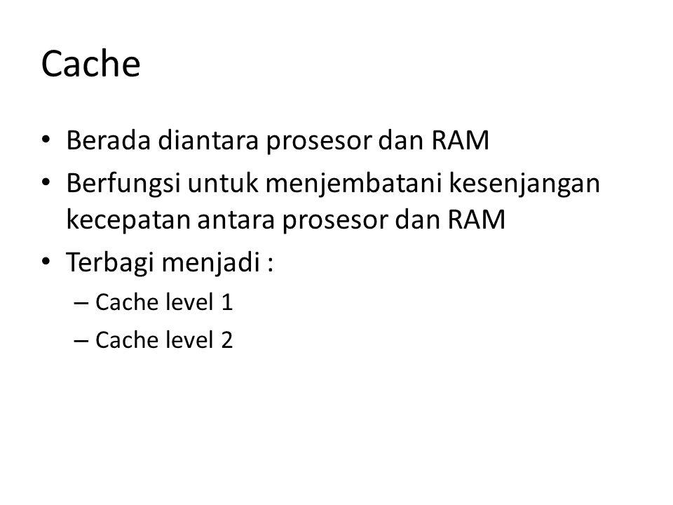 Cache Berada diantara prosesor dan RAM Berfungsi untuk menjembatani kesenjangan kecepatan antara prosesor dan RAM Terbagi menjadi : – Cache level 1 –