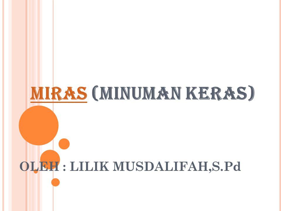MIRASMIRAS (MINUMAN KERAS) OLEH : LILIK MUSDALIFAH,S.Pd