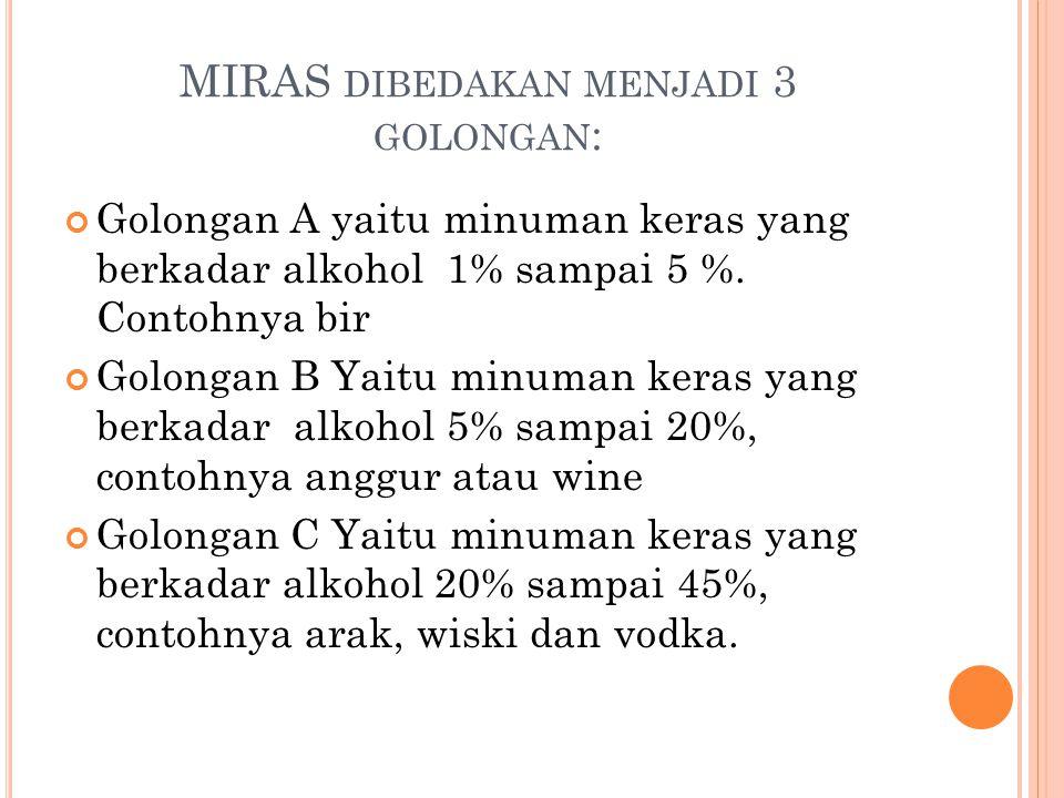 MIRAS DIBEDAKAN MENJADI 3 GOLONGAN : Golongan A yaitu minuman keras yang berkadar alkohol 1% sampai 5 %. Contohnya bir Golongan B Yaitu minuman keras