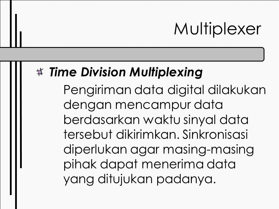 Multiplexer Time Division Multiplexing Pengiriman data digital dilakukan dengan mencampur data berdasarkan waktu sinyal data tersebut dikirimkan.