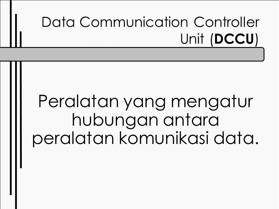 Data Communication Controller Unit ( DCCU ) Peralatan yang mengatur hubungan antara peralatan komunikasi data.