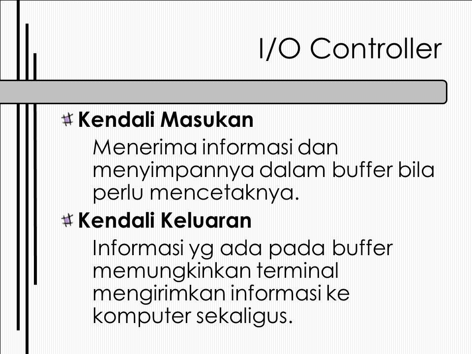 I/O Controller Kendali Masukan Menerima informasi dan menyimpannya dalam buffer bila perlu mencetaknya. Kendali Keluaran Informasi yg ada pada buffer