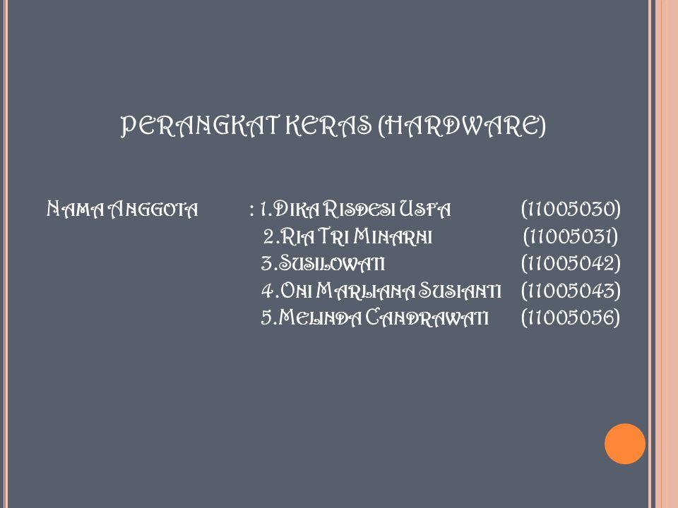 PERANGKAT KERAS (HARDWARE) N AMA A NGGOTA : 1.D IKA R ISDESI U SFA (11005030) 2.R IA T RI M INARNI (11005031) 3.S USILOWATI (11005042) 4.O NI M ARLIANA S USIANTI (11005043) 5.M ELINDA C ANDRAWATI (11005056)