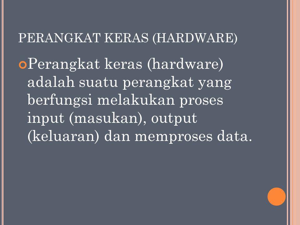 PERANGKAT KERAS (HARDWARE) Perangkat keras (hardware) adalah suatu perangkat yang berfungsi melakukan proses input (masukan), output (keluaran) dan memproses data.