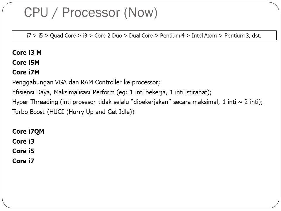 CPU / Processor (Now) Core i3 M Core i5M Core i7M Penggabungan VGA dan RAM Controller ke processor; Efisiensi Daya, Maksimalisasi Perform (eg: 1 inti bekerja, 1 inti istirahat); Hyper-Threading (inti prosesor tidak selalu dipekerjakan secara maksimal, 1 inti ~ 2 inti); Turbo Boost (HUGI (Hurry Up and Get Idle)) Core i7QM Core i3 Core i5 Core i7 i7 > i5 > Quad Core > i3 > Core 2 Duo > Dual Core > Pentium 4 > Intel Atom > Pentium 3, dst.