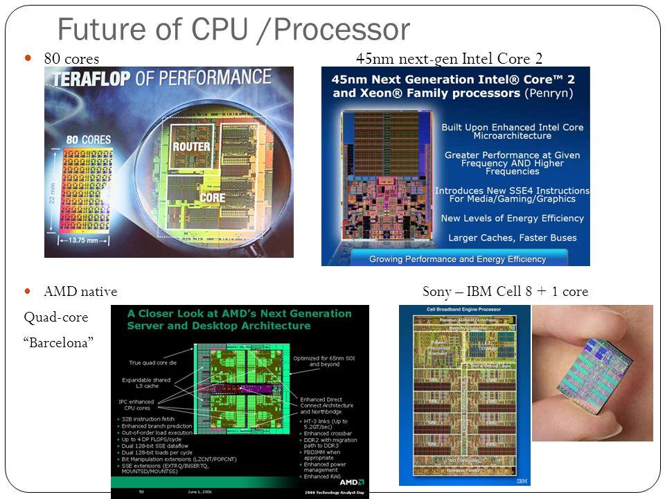 Future of CPU /Processor 80 cores45nm next-gen Intel Core 2 AMD native Sony – IBM Cell 8 + 1 core Quad-core Barcelona