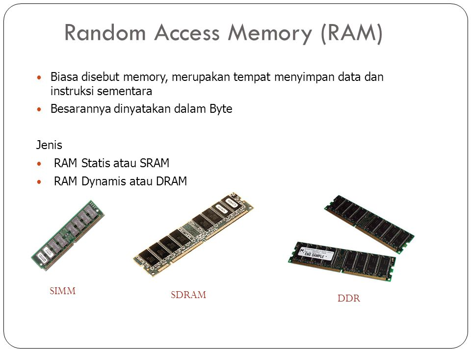 Random Access Memory (RAM) SIMM SDRAM DDR Biasa disebut memory, merupakan tempat menyimpan data dan instruksi sementara Besarannya dinyatakan dalam Byte Jenis RAM Statis atau SRAM RAM Dynamis atau DRAM