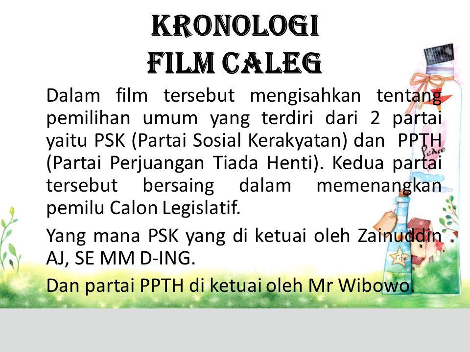 KRONOLOGI FILM CALEG Dalam film tersebut mengisahkan tentang pemilihan umum yang terdiri dari 2 partai yaitu PSK (Partai Sosial Kerakyatan) dan PPTH (Partai Perjuangan Tiada Henti).